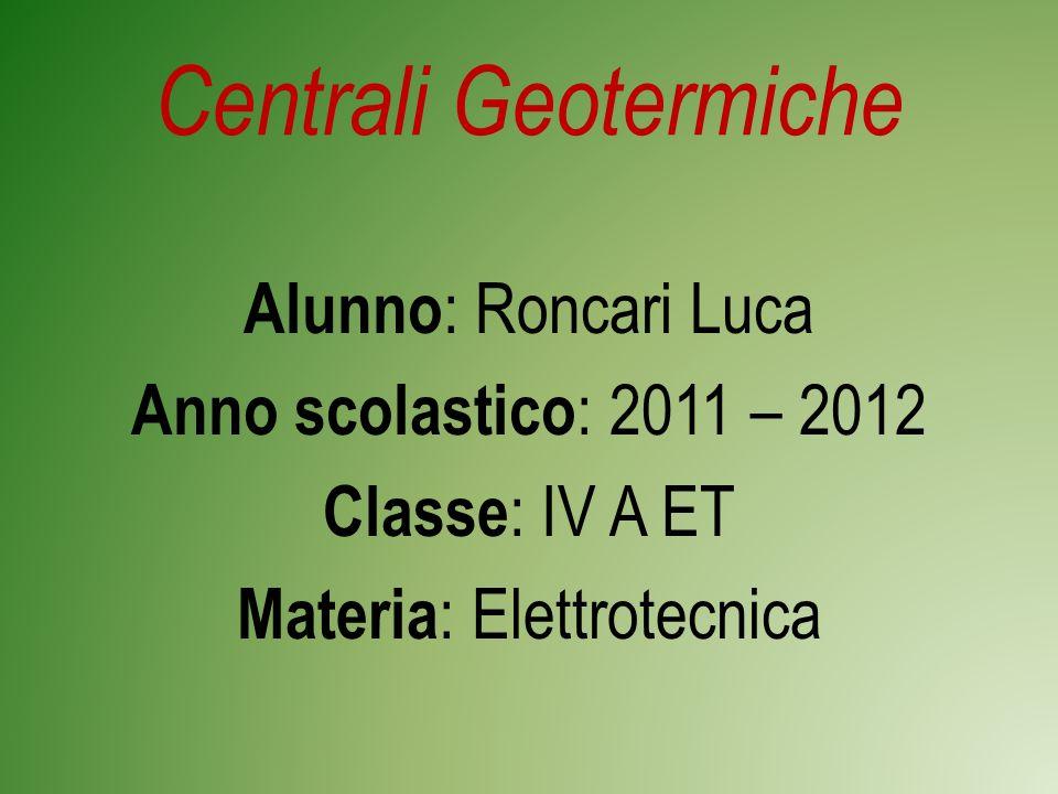 Centrali Geotermiche Alunno: Roncari Luca Anno scolastico: 2011 – 2012 Classe: IV A ET Materia: Elettrotecnica
