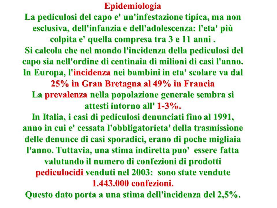 Epidemiologia La pediculosi del capo e un infestazione tipica, ma non esclusiva, dell infanzia e dell adolescenza: l eta più colpita e quella compresa tra 3 e 11 anni .