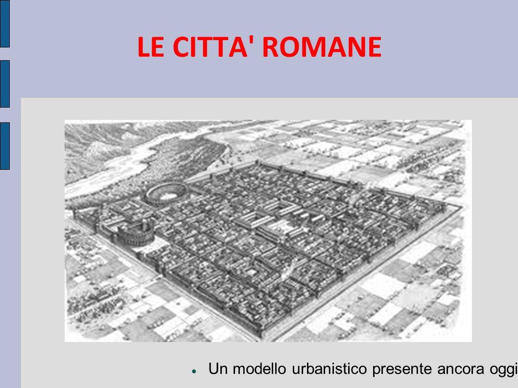 LE CITTA ROMANE Un modello urbanistico presente ancora oggi
