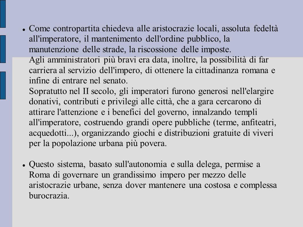 Come contropartita chiedeva alle aristocrazie locali, assoluta fedeltà all imperatore, il mantenimento dell ordine pubblico, la manutenzione delle strade, la riscossione delle imposte. Agli amministratori più bravi era data, inoltre, la possibilità di far carriera al servizio dell impero, di ottenere la cittadinanza romana e infine di entrare nel senato. Sopratutto nel II secolo, gli imperatori furono generosi nell elargire donativi, contributi e privilegi alle città, che a gara cercarono di attirare l attenzione e i benefici del governo, innalzando templi all imperatore, costruendo grandi opere pubbliche (terme, anfiteatri, acquedotti...), organizzando giochi e distribuzioni gratuite di viveri per la popolazione urbana più povera.