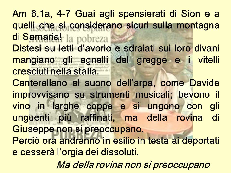 Am 6,1a, 4-7 Guai agli spensierati di Sion e a quelli che si considerano sicuri sulla montagna di Samaria!
