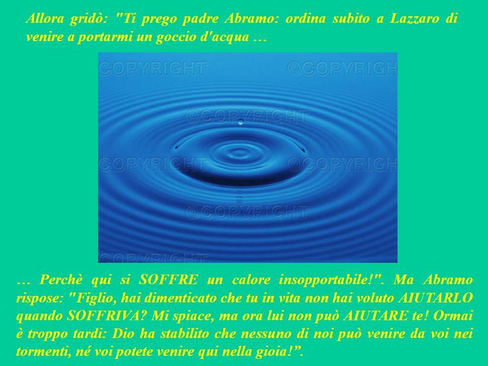 Allora gridò: Ti prego padre Abramo: ordina subito a Lazzaro di venire a portarmi un goccio d acqua …
