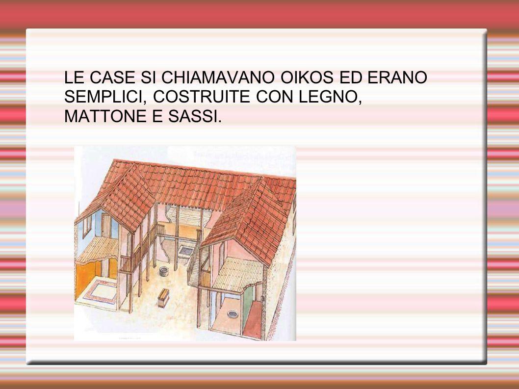LE CASE SI CHIAMAVANO OIKOS ED ERANO SEMPLICI, COSTRUITE CON LEGNO, MATTONE E SASSI.