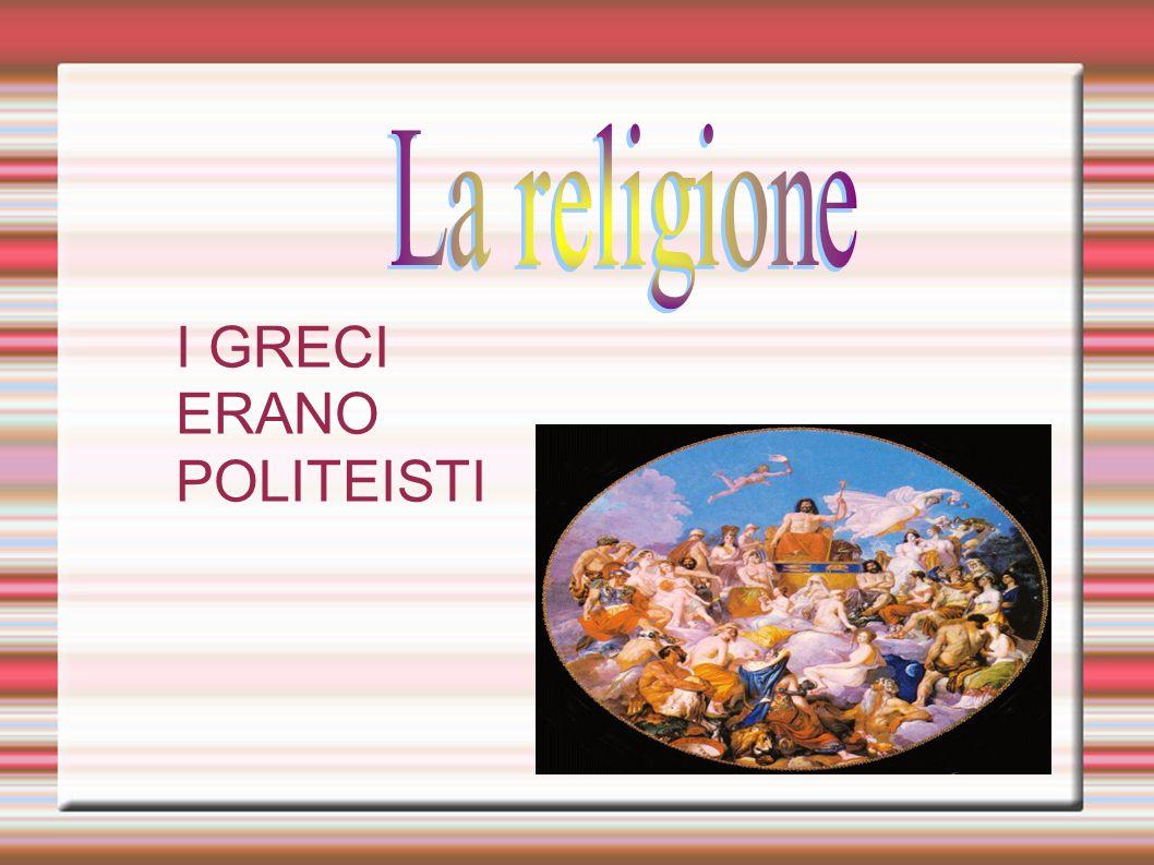 La religione I GRECI ERANO POLITEISTI