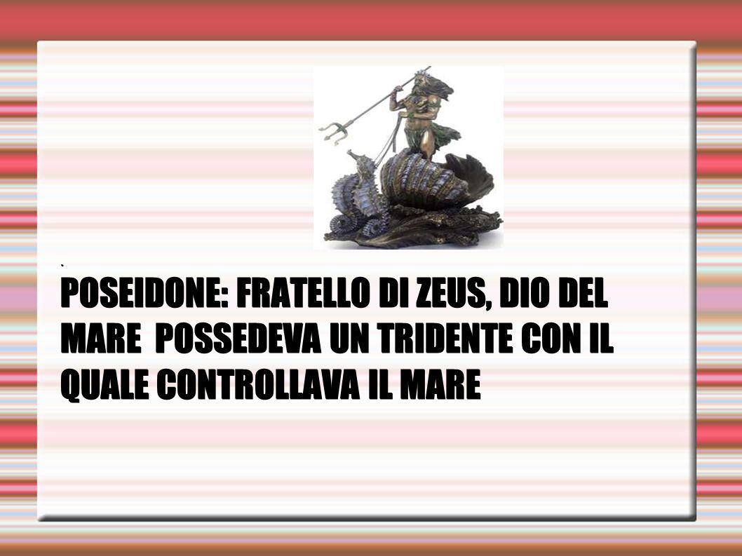 . POSEIDONE: FRATELLO DI ZEUS, DIO DEL MARE POSSEDEVA UN TRIDENTE CON IL QUALE CONTROLLAVA IL MARE