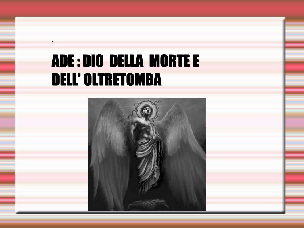 ADE : DIO DELLA MORTE E DELL OLTRETOMBA