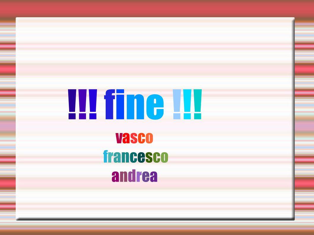 !!! fine !!! vasco francesco andrea