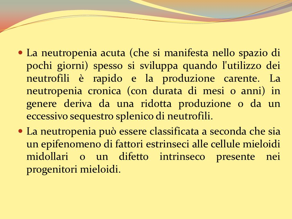 La neutropenia acuta (che si manifesta nello spazio di pochi giorni) spesso si sviluppa quando l utilizzo dei neutrofili è rapido e la produzione carente. La neutropenia cronica (con durata di mesi o anni) in genere deriva da una ridotta produzione o da un eccessivo sequestro splenico di neutrofili.