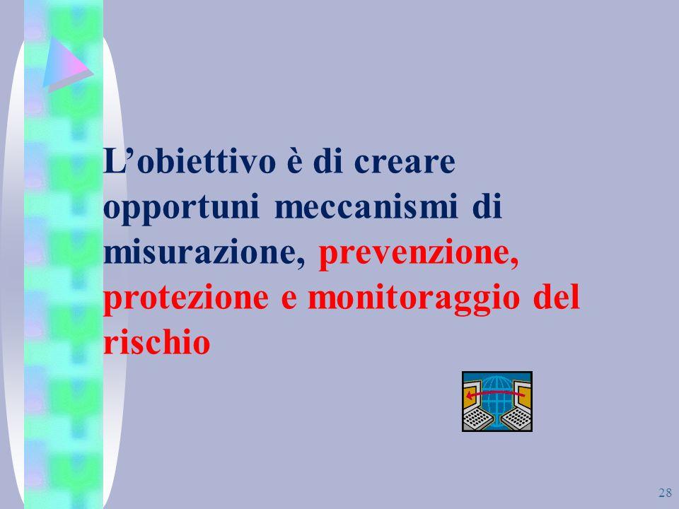 L'obiettivo è di creare opportuni meccanismi di misurazione, prevenzione, protezione e monitoraggio del rischio