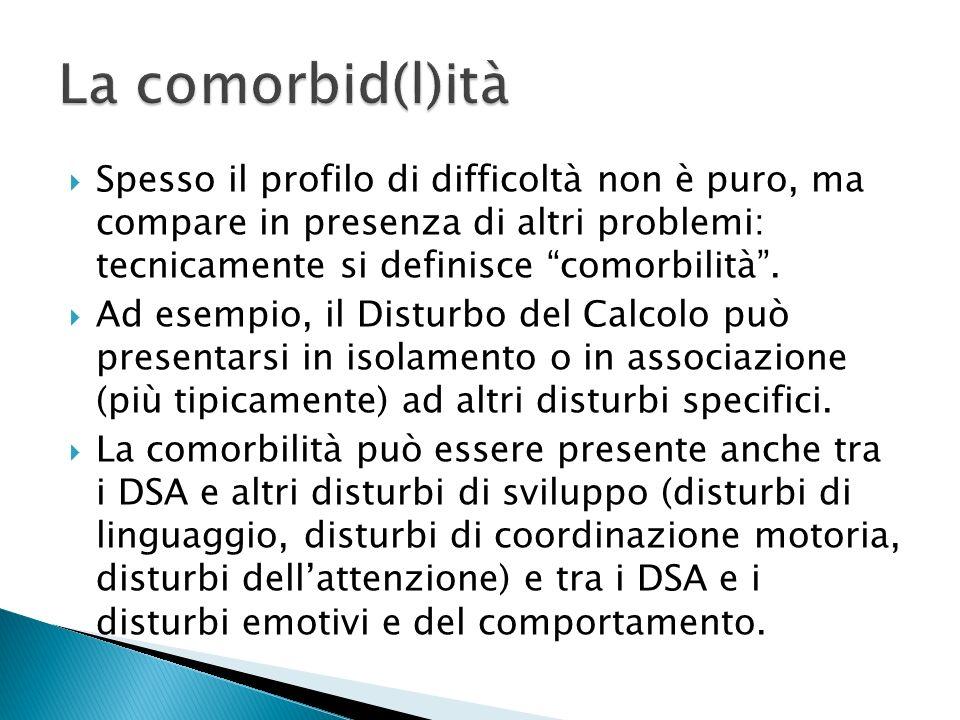 La comorbid(l)ità Spesso il profilo di difficoltà non è puro, ma compare in presenza di altri problemi: tecnicamente si definisce comorbilità .