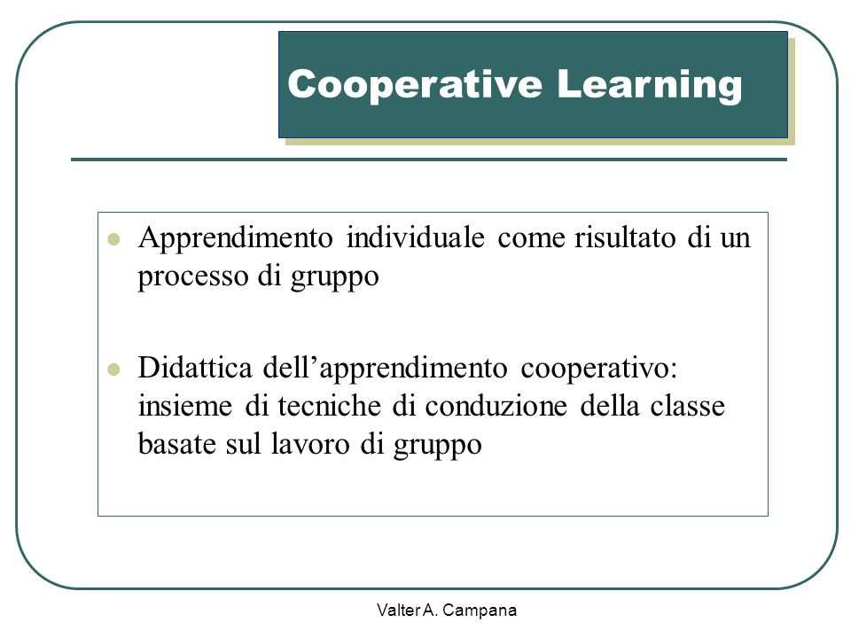 Cooperative Learning Apprendimento individuale come risultato di un processo di gruppo.
