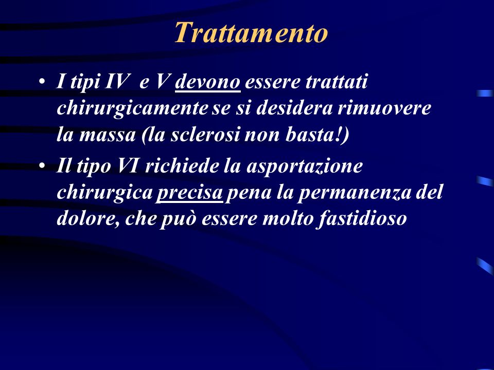 Trattamento I tipi IV e V devono essere trattati chirurgicamente se si desidera rimuovere la massa (la sclerosi non basta!)