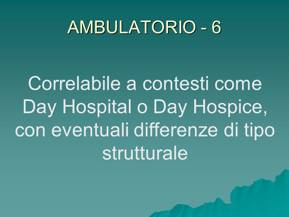 AMBULATORIO - 6 Correlabile a contesti come Day Hospital o Day Hospice, con eventuali differenze di tipo strutturale.