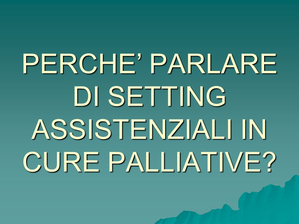 PERCHE' PARLARE DI SETTING ASSISTENZIALI IN CURE PALLIATIVE