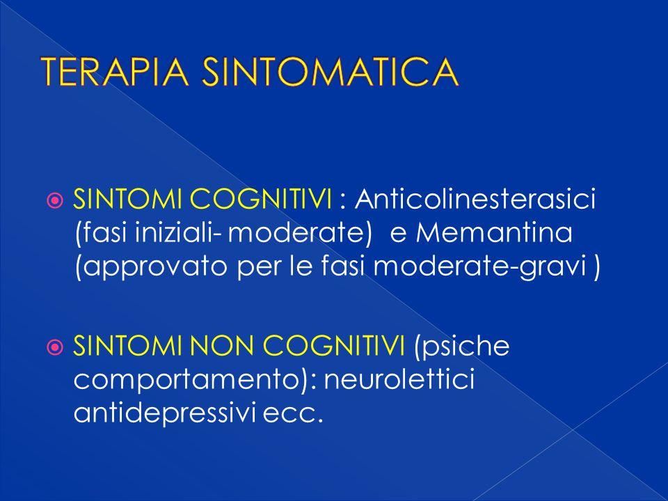 TERAPIA SINTOMATICA SINTOMI COGNITIVI : Anticolinesterasici (fasi iniziali- moderate) e Memantina (approvato per le fasi moderate-gravi )