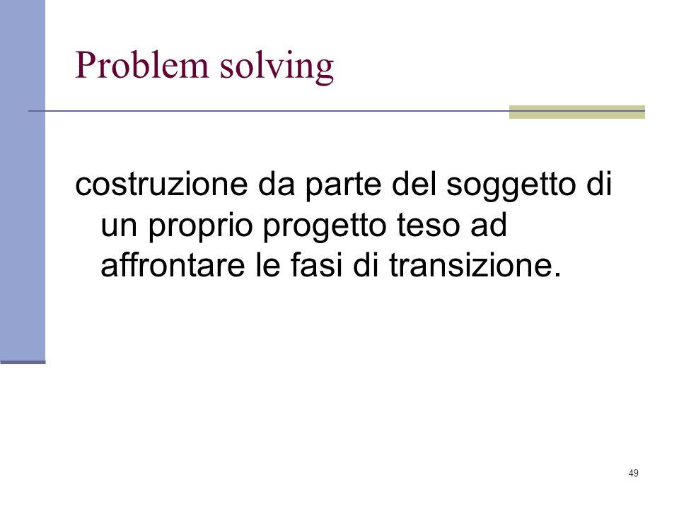 Problem solving costruzione da parte del soggetto di un proprio progetto teso ad affrontare le fasi di transizione.