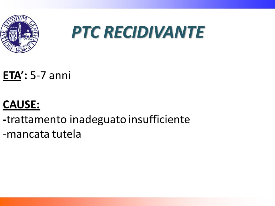 PTC RECIDIVANTE ETA': 5-7 anni CAUSE: