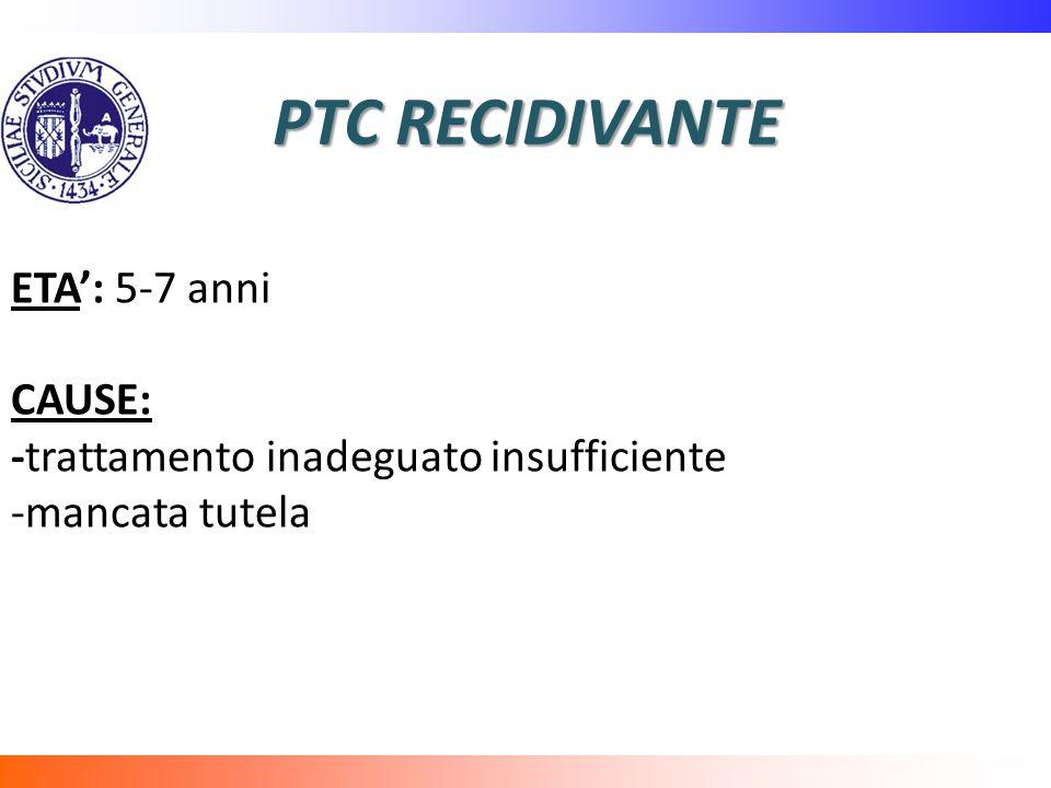 PTC RECIDIVANTE ETA': 5-7 anni CAUSE:
