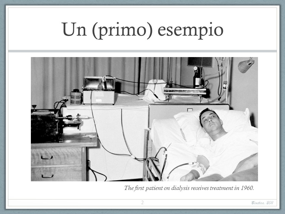 Un (primo) esempio The first patient on dialysis receives treatment in 1960. Bioetica, 2011