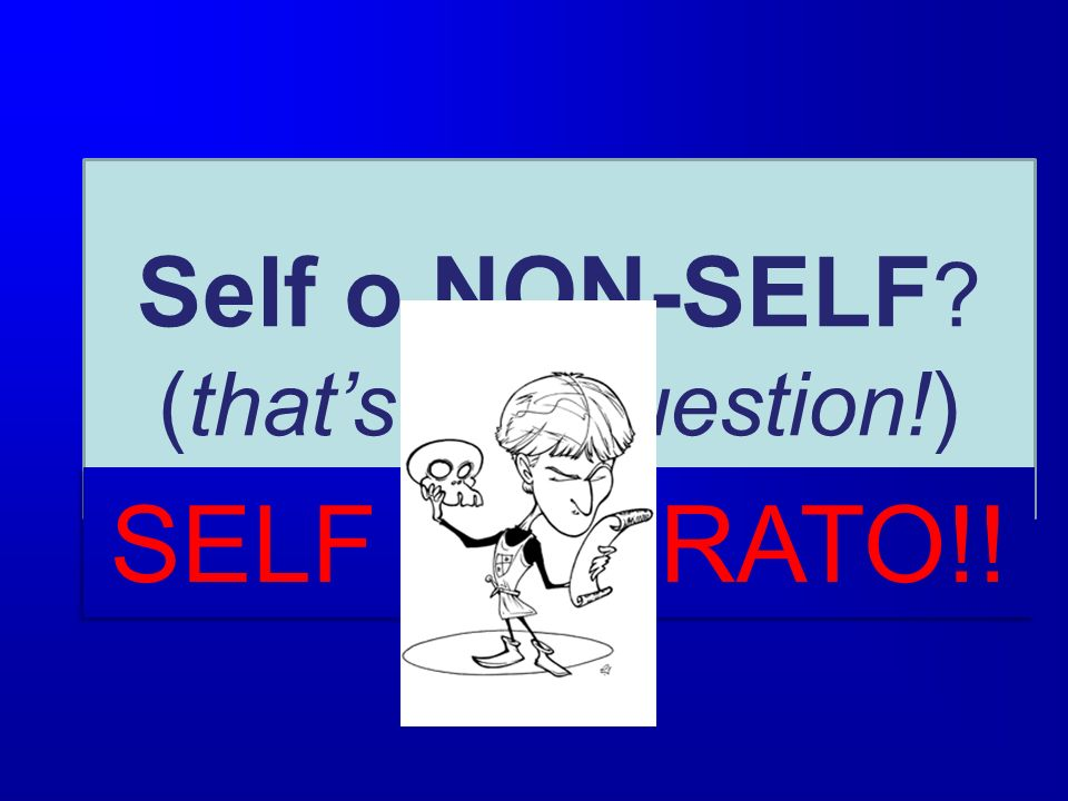 Self o NON-SELF (that's the question!) SELF ALTERATO!!