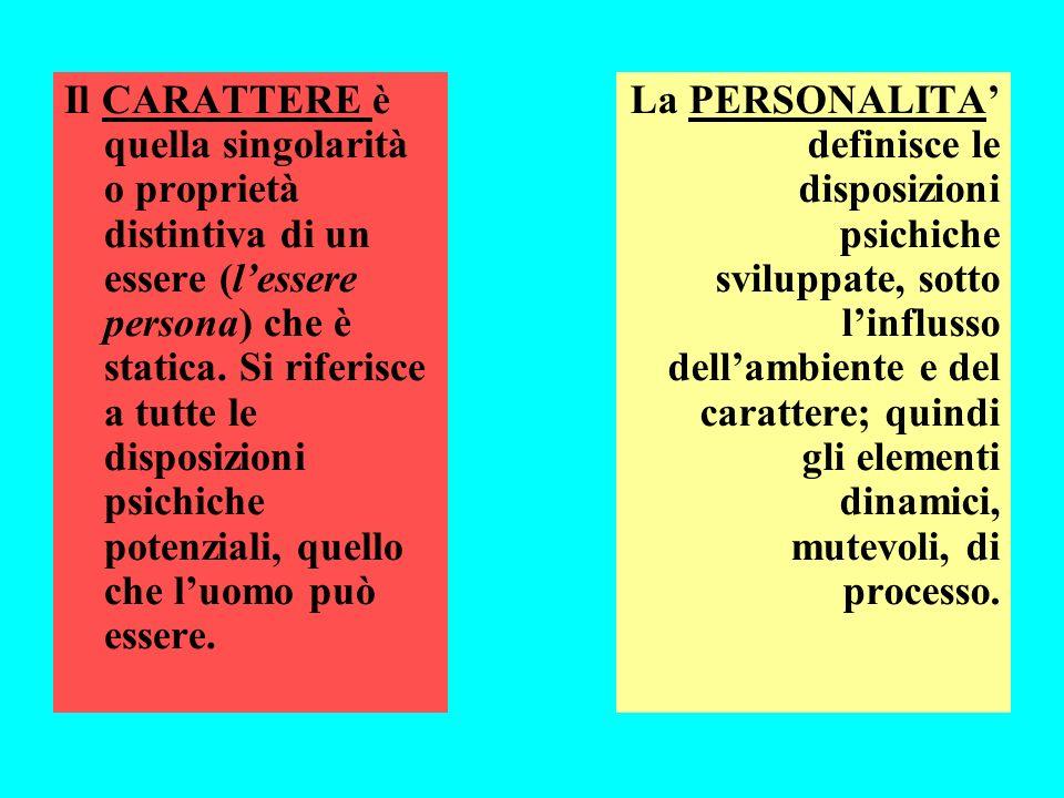 Il CARATTERE è quella singolarità o proprietà distintiva di un essere (l'essere persona) che è statica. Si riferisce a tutte le disposizioni psichiche potenziali, quello che l'uomo può essere.