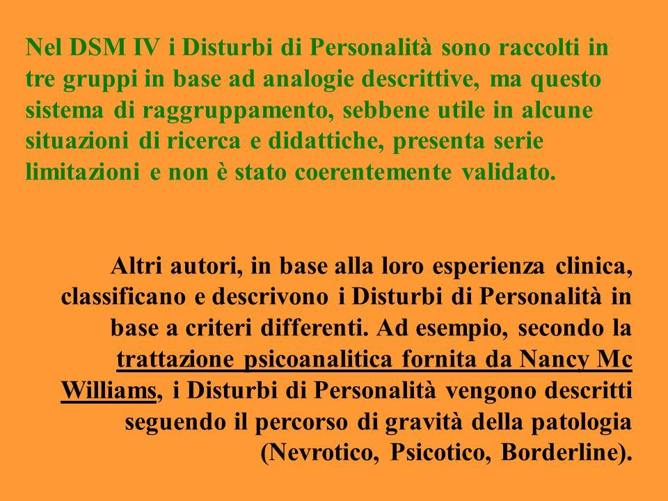 Nel DSM IV i Disturbi di Personalità sono raccolti in tre gruppi in base ad analogie descrittive, ma questo sistema di raggruppamento, sebbene utile in alcune situazioni di ricerca e didattiche, presenta serie limitazioni e non è stato coerentemente validato.