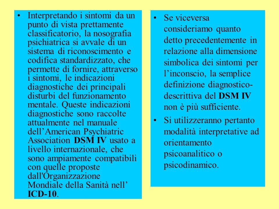 Interpretando i sintomi da un punto di vista prettamente classificatorio, la nosografia psichiatrica si avvale di un sistema di riconoscimento e codifica standardizzato, che permette di fornire, attraverso i sintomi, le indicazioni diagnostiche dei principali disturbi del funzionamento mentale. Queste indicazioni diagnostiche sono raccolte attualmente nel manuale dell'American Psychiatric Association DSM IV usato a livello internazionale, che sono ampiamente compatibili con quelle proposte dall Organizzazione Mondiale della Sanità nell' ICD-10.