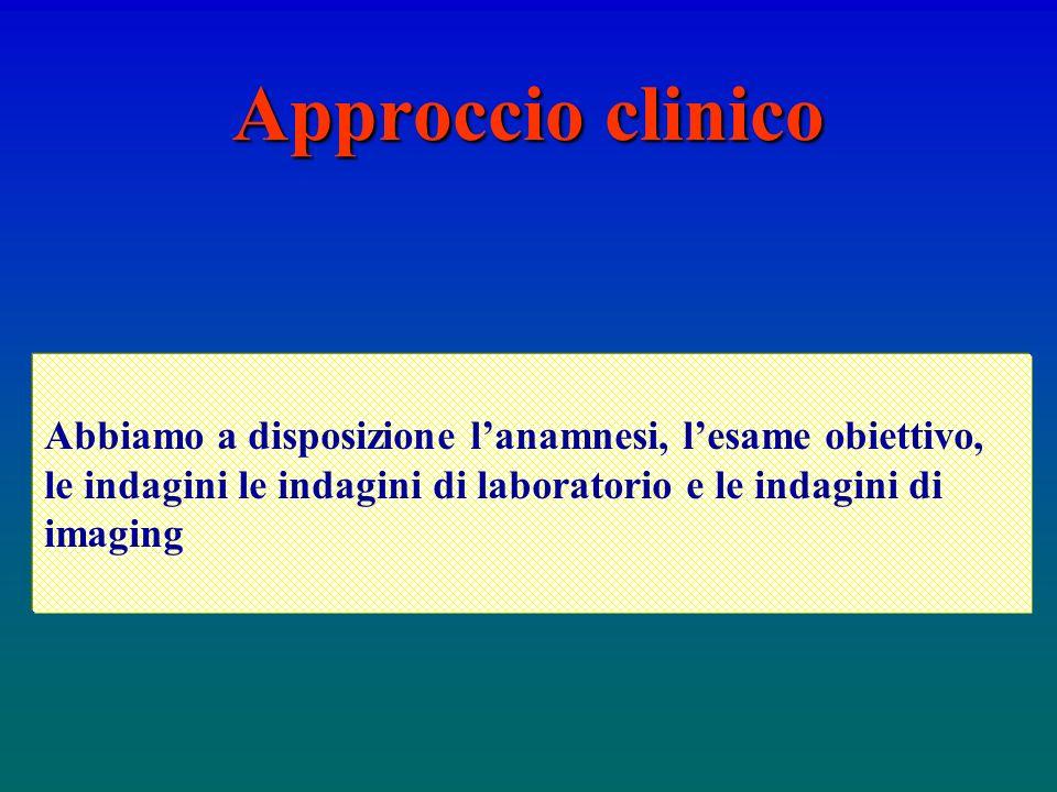 Approccio clinico Abbiamo a disposizione l'anamnesi, l'esame obiettivo, le indagini le indagini di laboratorio e le indagini di imaging.