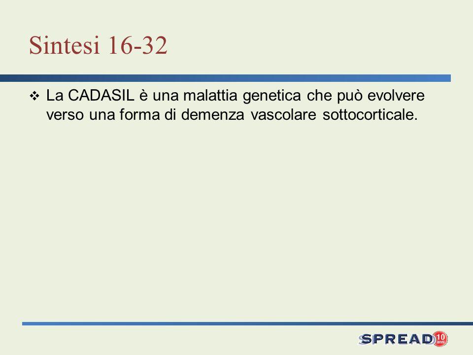 Sintesi 16-32 La CADASIL è una malattia genetica che può evolvere verso una forma di demenza vascolare sottocorticale.