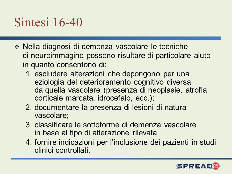 Sintesi 16-40 Nella diagnosi di demenza vascolare le tecniche di neuroimmagine possono risultare di particolare aiuto in quanto consentono di: