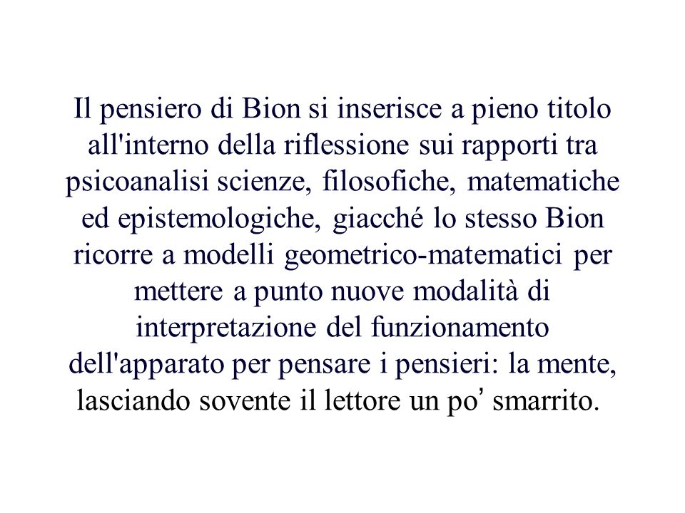 Il pensiero di Bion si inserisce a pieno titolo all interno della riflessione sui rapporti tra psicoanalisi scienze, filosofiche, matematiche ed epistemologiche, giacché lo stesso Bion ricorre a modelli geometrico-matematici per mettere a punto nuove modalità di interpretazione del funzionamento dell apparato per pensare i pensieri: la mente, lasciando sovente il lettore un po' smarrito.