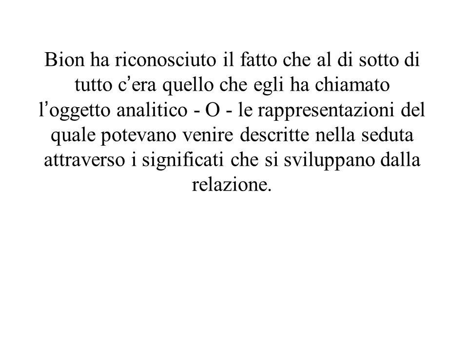 Bion ha riconosciuto il fatto che al di sotto di tutto c'era quello che egli ha chiamato l'oggetto analitico - O - le rappresentazioni del quale potevano venire descritte nella seduta attraverso i significati che si sviluppano dalla relazione.