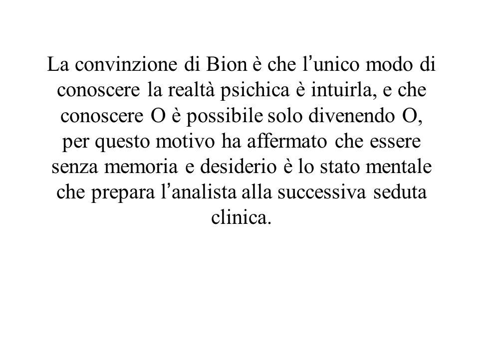 La convinzione di Bion è che l'unico modo di conoscere la realtà psichica è intuirla, e che conoscere O è possibile solo divenendo O, per questo motivo ha affermato che essere senza memoria e desiderio è lo stato mentale che prepara l'analista alla successiva seduta clinica.
