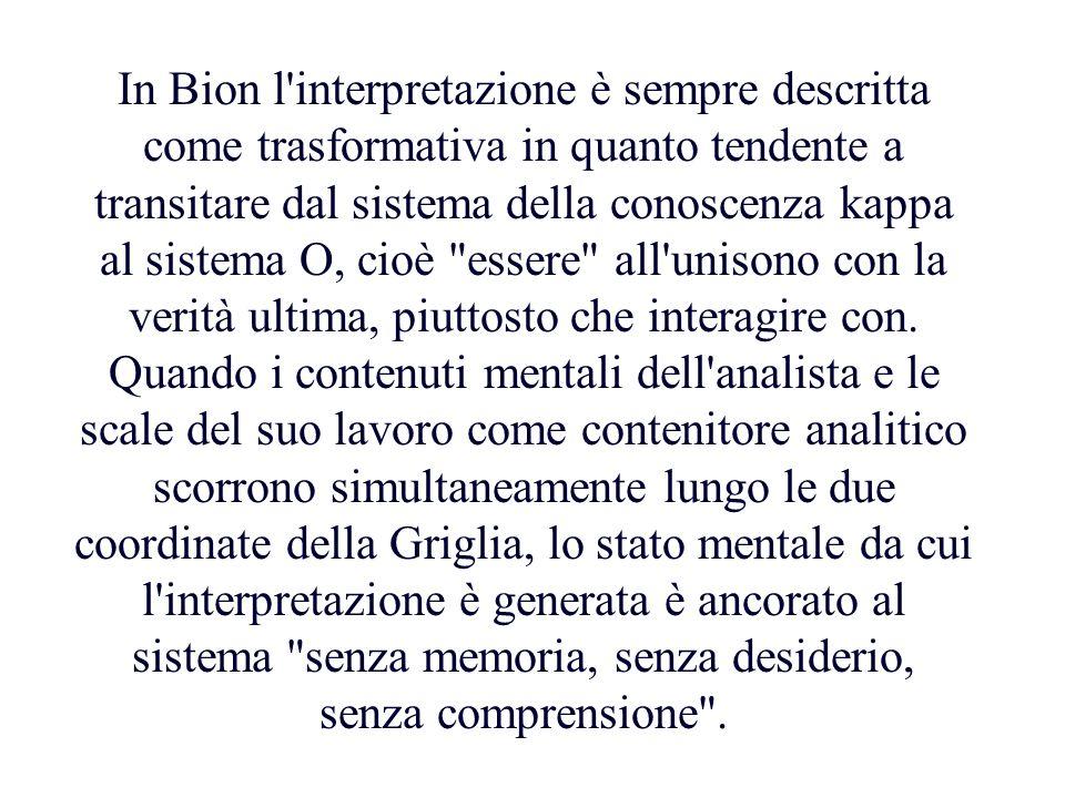 In Bion l interpretazione è sempre descritta come trasformativa in quanto tendente a transitare dal sistema della conoscenza kappa al sistema O, cioè essere all unisono con la verità ultima, piuttosto che interagire con.