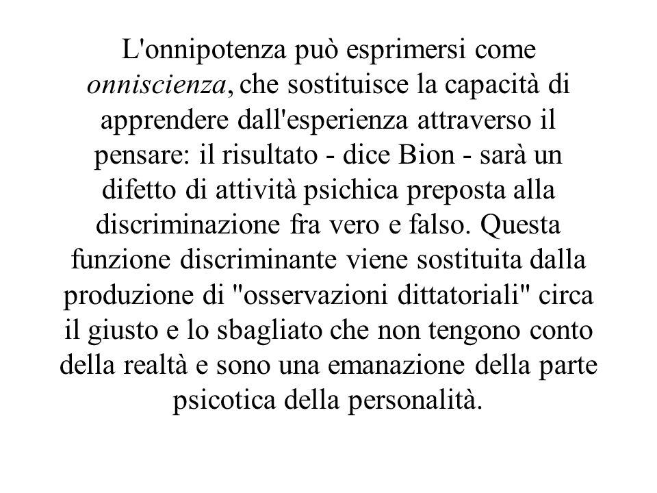 L onnipotenza può esprimersi come onniscienza, che sostituisce la capacità di apprendere dall esperienza attraverso il pensare: il risultato - dice Bion - sarà un difetto di attività psichica preposta alla discriminazione fra vero e falso.