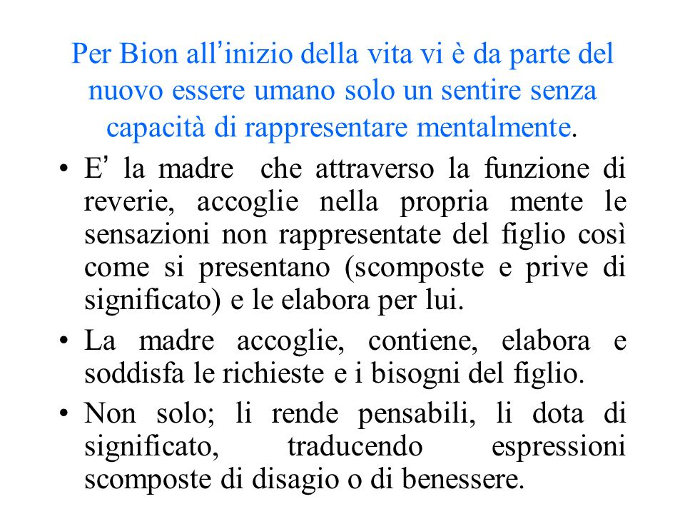 Per Bion all'inizio della vita vi è da parte del nuovo essere umano solo un sentire senza capacità di rappresentare mentalmente.