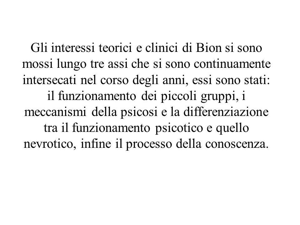 Gli interessi teorici e clinici di Bion si sono mossi lungo tre assi che si sono continuamente intersecati nel corso degli anni, essi sono stati: il funzionamento dei piccoli gruppi, i meccanismi della psicosi e la differenziazione tra il funzionamento psicotico e quello nevrotico, infine il processo della conoscenza.