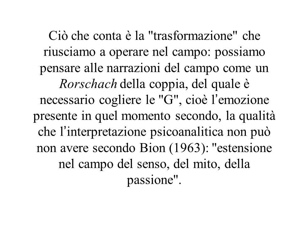 Ciò che conta è la trasformazione che riusciamo a operare nel campo: possiamo pensare alle narrazioni del campo come un Rorschach della coppia, del quale è necessario cogliere le G , cioè l'emozione presente in quel momento secondo, la qualità che l'interpretazione psicoanalitica non può non avere secondo Bion (1963): estensione nel campo del senso, del mito, della passione .