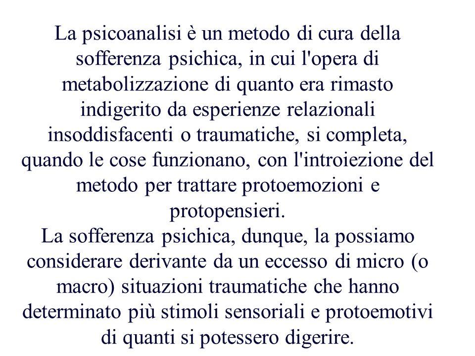 La psicoanalisi è un metodo di cura della sofferenza psichica, in cui l opera di metabolizzazione di quanto era rimasto indigerito da esperienze relazionali insoddisfacenti o traumatiche, si completa, quando le cose funzionano, con l introiezione del metodo per trattare protoemozioni e protopensieri.