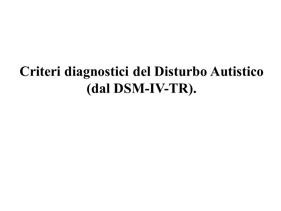 Criteri diagnostici del Disturbo Autistico (dal DSM-IV-TR).