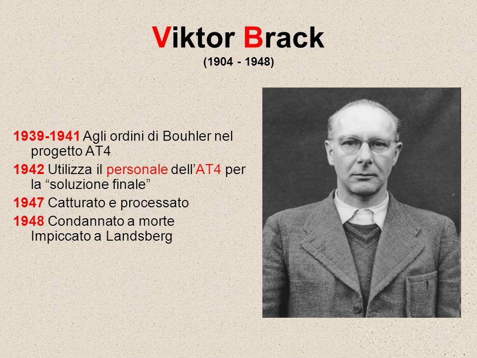 Viktor Brack (1904 - 1948) 1939-1941 Agli ordini di Bouhler nel progetto AT4. 1942 Utilizza il personale dell'AT4 per la soluzione finale