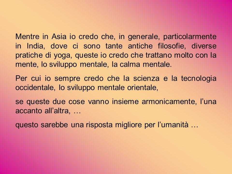 Mentre in Asia io credo che, in generale, particolarmente in India, dove ci sono tante antiche filosofie, diverse pratiche di yoga, queste io credo che trattano molto con la mente, lo sviluppo mentale, la calma mentale.