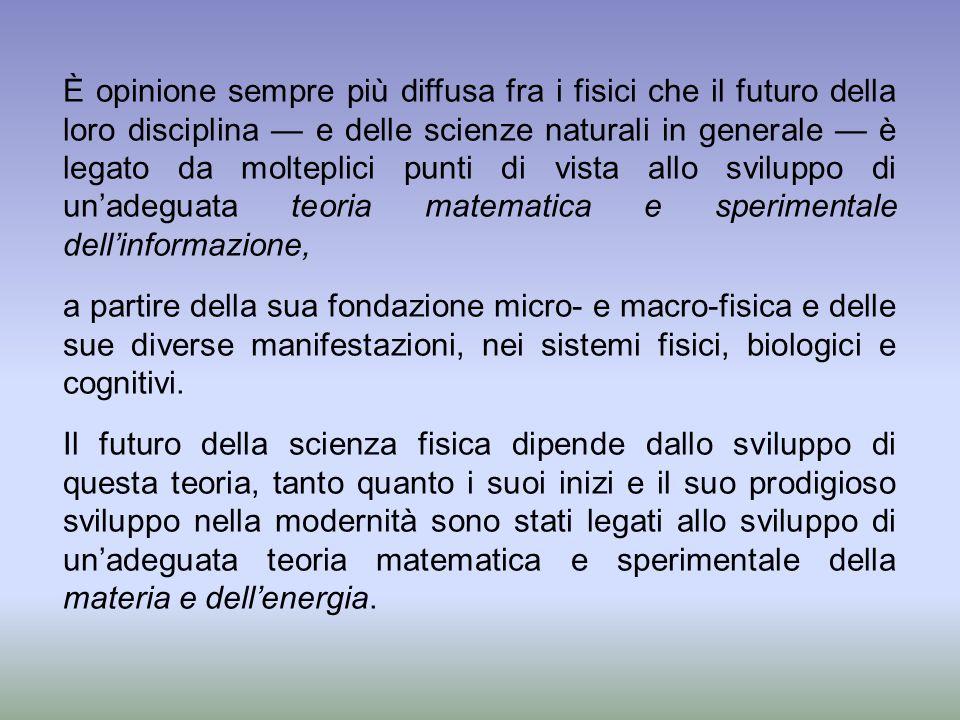 È opinione sempre più diffusa fra i fisici che il futuro della loro disciplina — e delle scienze naturali in generale — è legato da molteplici punti di vista allo sviluppo di un'adeguata teoria matematica e sperimentale dell'informazione,