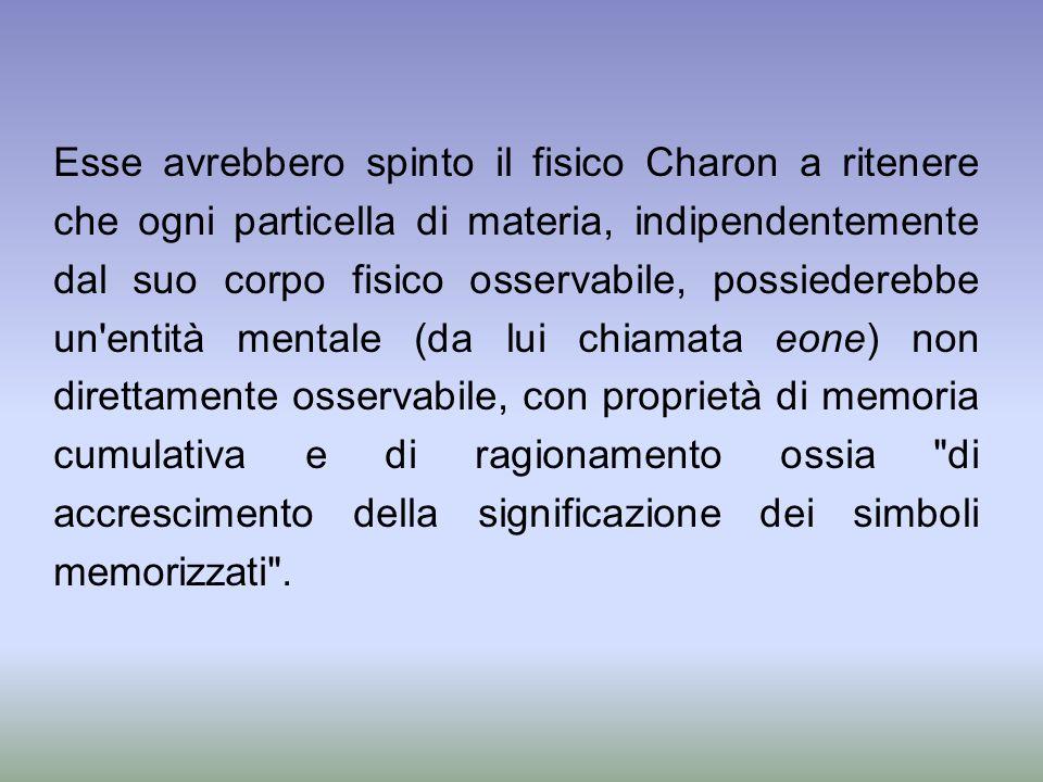 Esse avrebbero spinto il fisico Charon a ritenere che ogni particella di materia, indipendentemente dal suo corpo fisico osservabile, possiederebbe un entità mentale (da lui chiamata eone) non direttamente osservabile, con proprietà di memoria cumulativa e di ragionamento ossia di accrescimento della significazione dei simboli memorizzati .