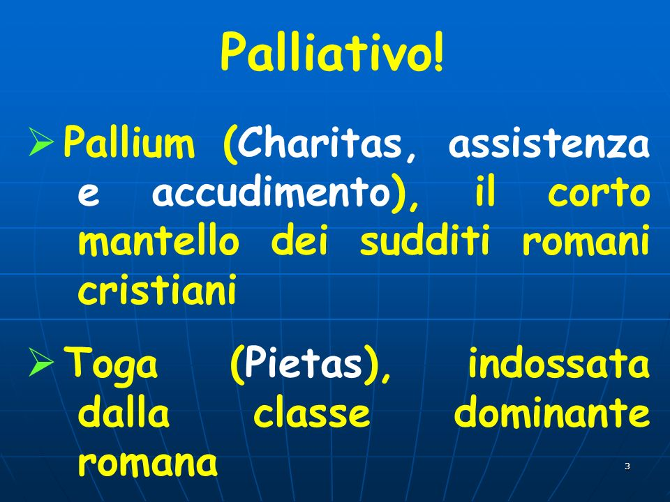 Palliativo! Pallium (Charitas, assistenza e accudimento), il corto mantello dei sudditi romani cristiani.