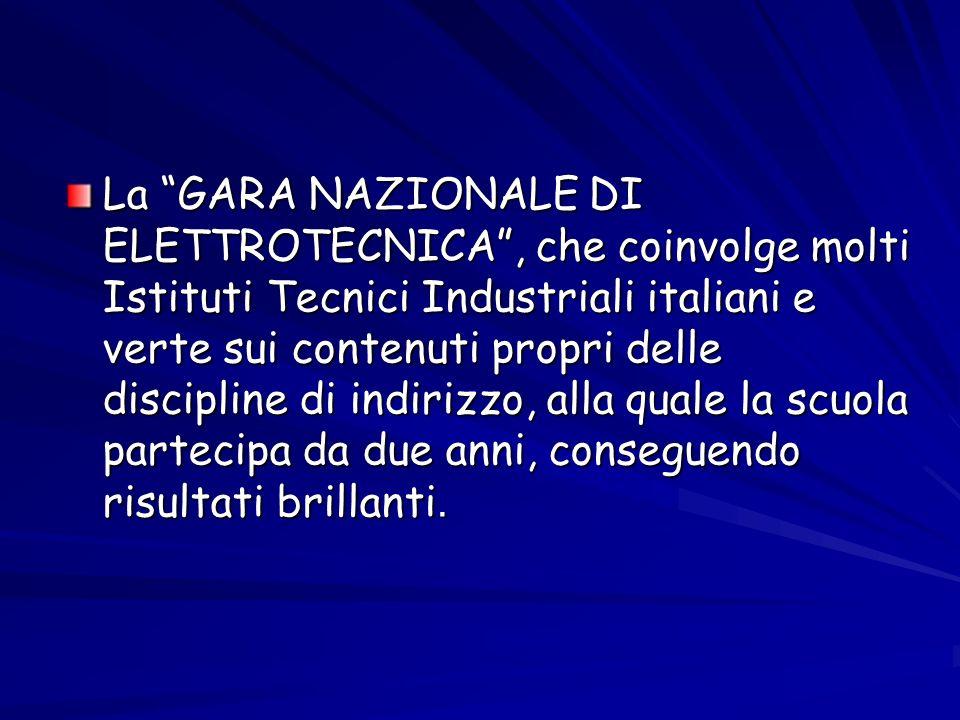 La GARA NAZIONALE DI ELETTROTECNICA , che coinvolge molti Istituti Tecnici Industriali italiani e verte sui contenuti propri delle discipline di indirizzo, alla quale la scuola partecipa da due anni, conseguendo risultati brillanti.