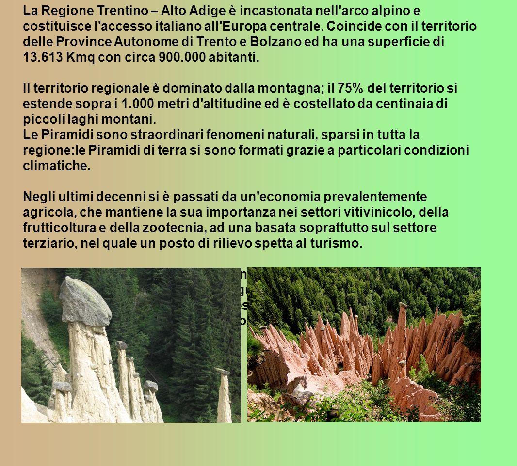 La Regione Trentino – Alto Adige è incastonata nell arco alpino e costituisce l accesso italiano all Europa centrale. Coincide con il territorio delle Province Autonome di Trento e Bolzano ed ha una superficie di 13.613 Kmq con circa 900.000 abitanti.