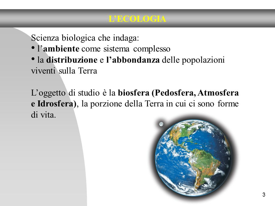 L'ECOLOGIA Scienza biologica che indaga: l'ambiente come sistema complesso. la distribuzione e l'abbondanza delle popolazioni viventi sulla Terra.