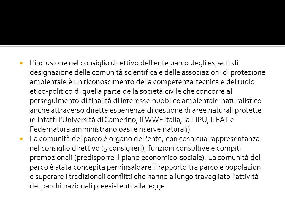 L inclusione nel consiglio direttivo dell ente parco degli esperti di designazione delle comunità scientifica e delle associazioni di protezione ambientale è un riconoscimento della competenza tecnica e del ruolo etico-politico di quella parte della società civile che concorre al perseguimento di finalità di interesse pubblico ambientale-naturalistico anche attraverso dirette esperienze di gestione di aree naturali protette (e infatti l Università di Camerino, il WWF Italia, la LIPU, il FAT e Federnatura amministrano oasi e riserve naturali).