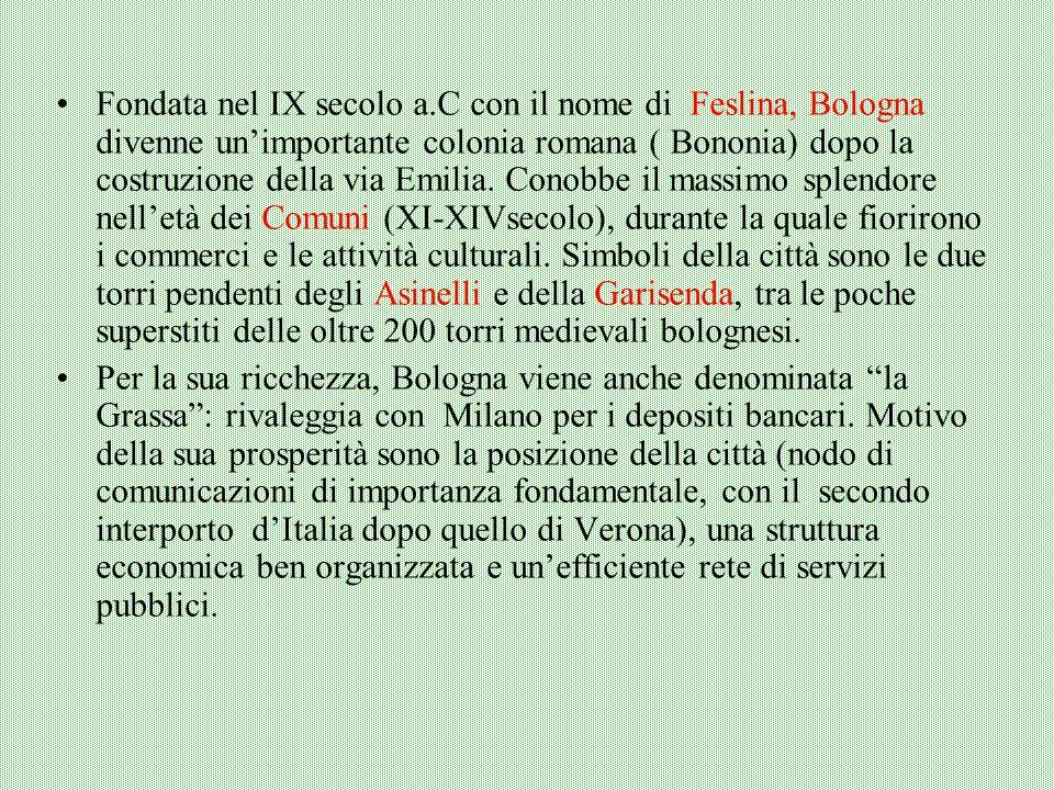 Fondata nel IX secolo a.C con il nome di Feslina, Bologna divenne un'importante colonia romana ( Bononia) dopo la costruzione della via Emilia. Conobbe il massimo splendore nell'età dei Comuni (XI-XIVsecolo), durante la quale fiorirono i commerci e le attività culturali. Simboli della città sono le due torri pendenti degli Asinelli e della Garisenda, tra le poche superstiti delle oltre 200 torri medievali bolognesi.